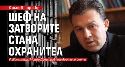 Само в Lupa.bg: Шеф на затворите стана охранител