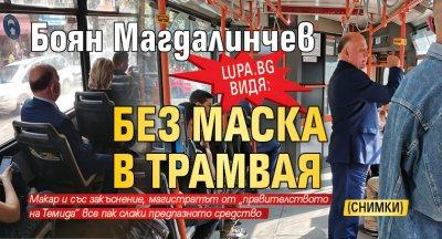 Lupa.bg видя: Боян Магдалинчев без маска в трамвая (СНИМКИ)