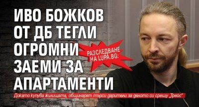Разследване на Lupa.bg: Иво Божков от ДБ тегли огромни заеми за апартаменти
