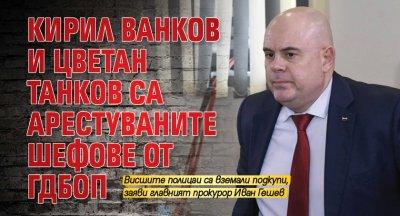 Кирил Ванков и Цветан Танков са арестуваните шефове от ГДБОП