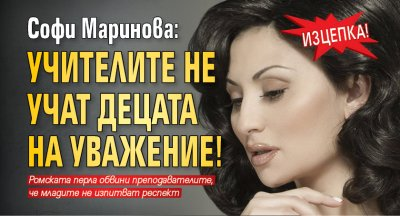 Изцепка! Софи Маринова: Учителите не учат децата на уважение!