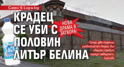 Само в Lupa.bg: Нова драма в затвора! Крадец се уби с половин литър белина