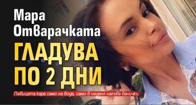 Мара Отварачката гладува по 2 дни