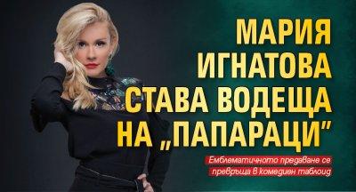 """Мария Игнатова става водеща на """"Папараци"""""""