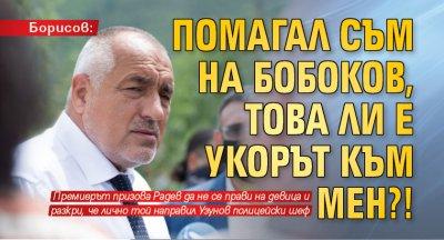 Борисов: Помагал съм на Бобоков, това ли е укорът към мен?!