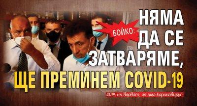 Бойкo: Няма да се затваряме, ще преминем COVID-19