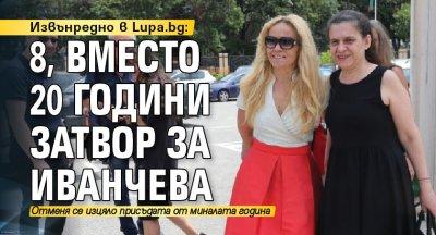 Извънредно в Lupa.bg: 8, вместо 20 години затвор за Иванчева
