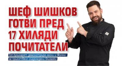 Шеф Шишков готви пред 17 хиляди почитатели