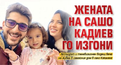 Жената на Сашо Кадиев го изгони