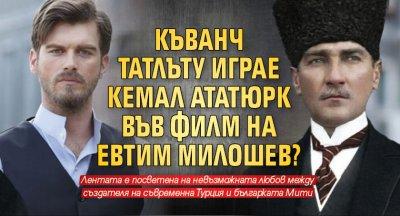 Къванч Татлъту играе Кемал Ататюрк във филм на Евтим Милошев?