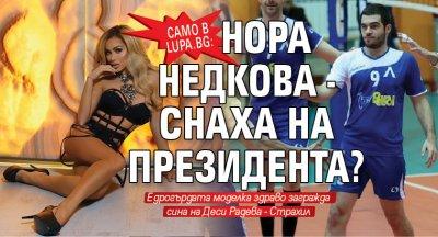 Само в Lupa.bg: Нора Недкова - снаха на президента?