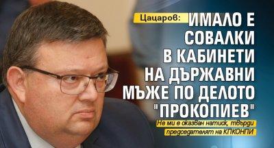 """Цацаров: Имало е совалки в кабинети на държавни мъже по делото """"Прокопиев"""""""