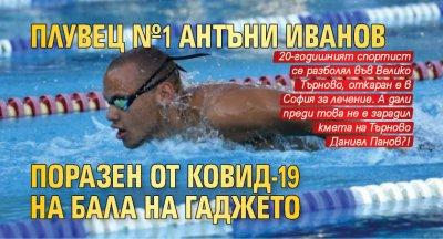 Плувец №1 Антъни Иванов поразен от Ковид-19 на бала на гаджето