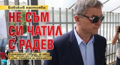 Бобоков настоява: Не съм си чатил с Радев
