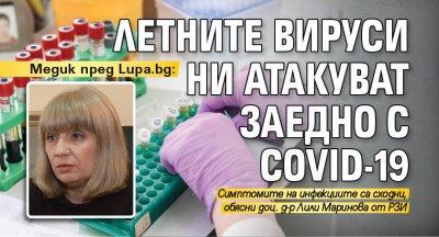 Медик пред Lupa.bg: Летните вируси ни атакуват заедно с COVID-19