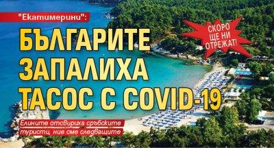 """СКОРО ЩЕ НИ ОТРЕЖАТ! """"Екатимерини"""": Българите запалиха Тасос с COVID-19"""