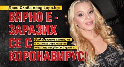 Деси Слава пред Lupa.bg: Вярно е - заразих се с коронавирус!