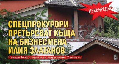 Извънредно: Спецпрокурори претърсват къща на бизнесмена Илия Златанов