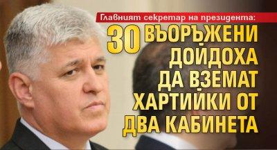 Главният секретар на президента: 30 въоръжени дойдоха да вземат хартийки от два кабинета