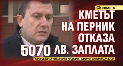 Скромен: Кметът на Перник отказа 5070 лв. заплата