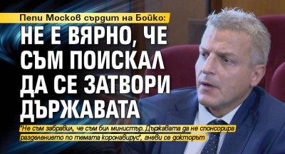 Пепи Москов сърдит на Бойко: Не е вярно, че съм поискал да се затвори държавата