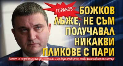 Горанов: Божков лъже, нe съм получавал никакви пликове с пари