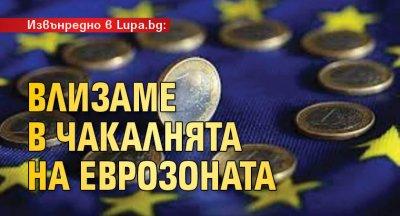 Извънредно в Lupa.bg: Влизаме в чакалнята на еврозоната