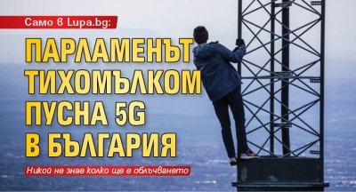 Само в Lupa.bg: Парламенът тихомълком пусна 5G в България