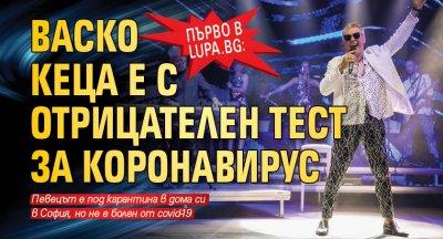 Първо в Lupa.bg: Васко Кеца е с отрицателен тест за коронавирус