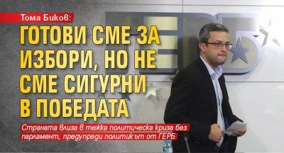 Тома Биков: Готови сме за избори, но не сме сигурни в победата