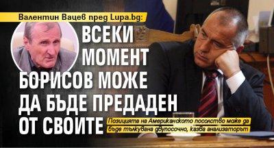 Валентин Вацев пред Lupa.bg: Всеки момент Борисов може да бъде предаден от своите
