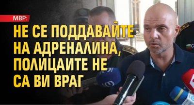 МВР: Не се поддавайте на адреналина, полицаите не са ви враг
