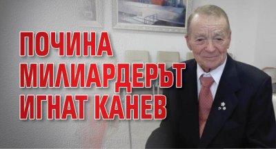 Почина милиардерът Игнат Канев