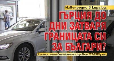 Извънредно в Lupa.bg: Гърция до дни затваря границата си за българи?