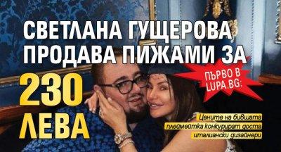 Първо в Lupa.bg: Светлана Гущерова продава пижами за 230 лева