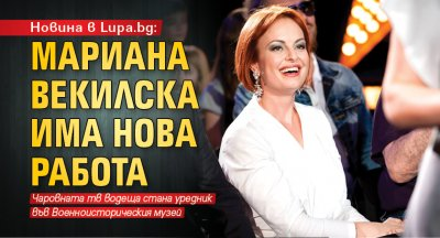 Новина в Lupa.bg: Мариана Векилска има нова работа