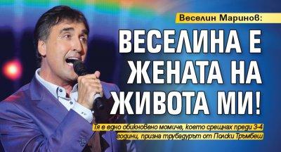 Веселин Маринов: Веселина е жената на живота ми!