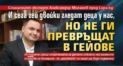 Експертът Александър Миланов пред Lupa.bg: И сега гей двойки гледат деца у нас, но не ги превръщат в гейове