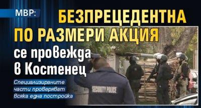 МВР: Безпрецедентна по размери акция се провежда в Костенец