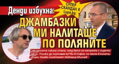 СУПЕР СКАНДАЛ в Lupa.bg: Денди избухна: Джамбазки ми налиташе по поляните
