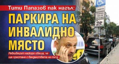 Тити Папазов пак нагъл: Паркира на инвалидно място