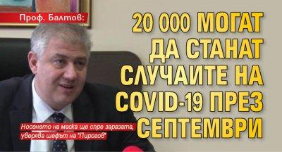 Проф. Балтов: 20 000 могат да станат случаите на COVID-19 през септември