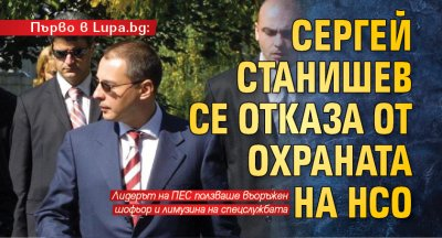 Първо в Lupa.bg: Сергей Станишев се отказа от охраната на НСО