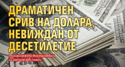 Драматичен срив на долара, невиждан от десетилетие