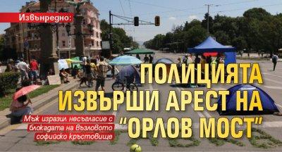 """Извънредно: Полицията извърши арест на """"Орлов мост"""""""