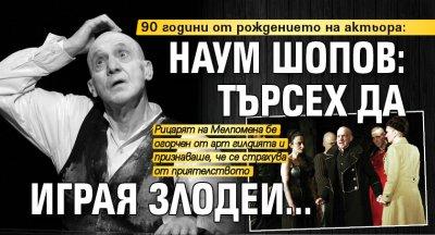 90 години от рождението на актьора: Наум Шопов: Търсех да играя злодеи...