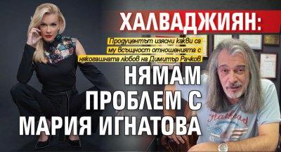 Халваджиян: Нямам проблем с Мария Игнатова