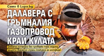 Само в Lupa.bg: Далавера с гръмналия газопровод край Кулата