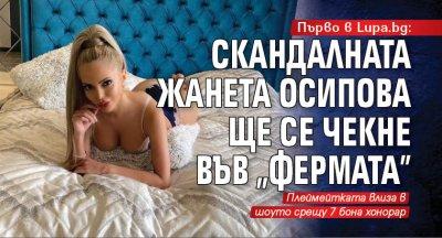 """Първо в Lupa.bg: Скандалната Жанета Осипова ще се чекне във """"Фермата"""""""