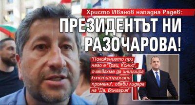 Христо Иванов нападна Радев: Президентът ни разочарова!